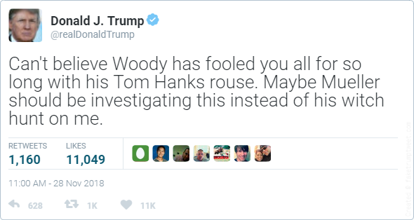 Can't believe Woody has fooled you all for so long with his Tom Hanks rouse. Maybe Mueller should be investigating this instead of his witch hunt on me.