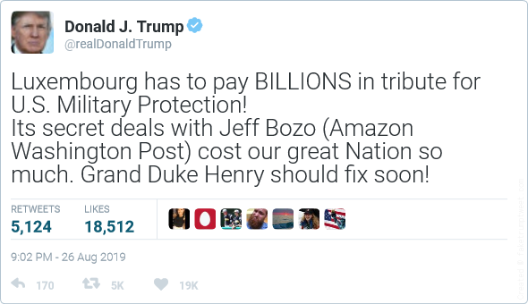 Luxembourg has to pay BILLIONS in tribute for U.S. Military Protection!  Its secret deals with Jeff Bozo (Amazon Washington Post) cost our great Nation so much. Grand Duke Henry should fix soon!